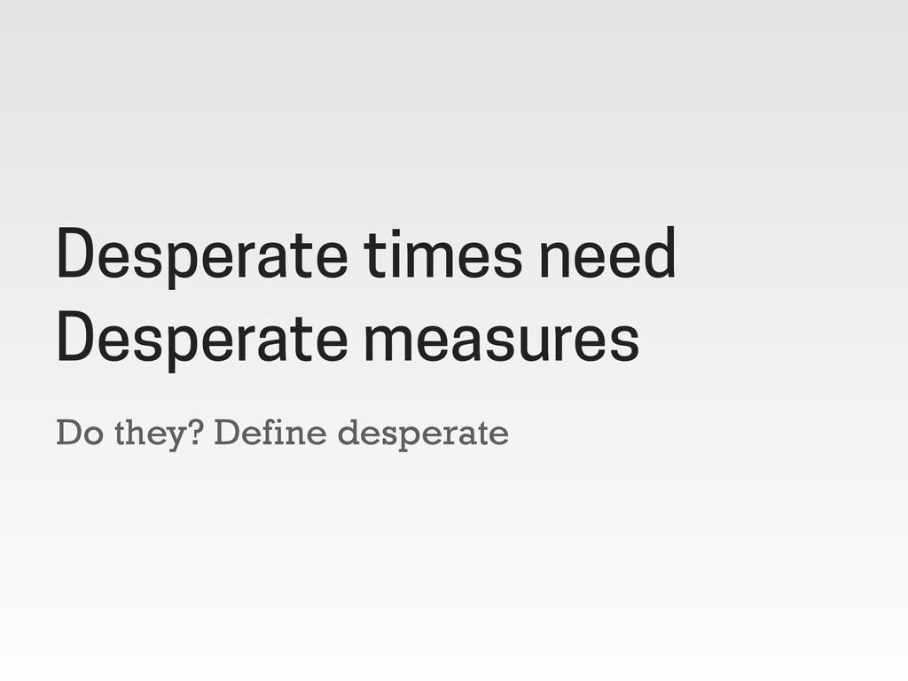 Do they? Define desperate Desperate times need ...