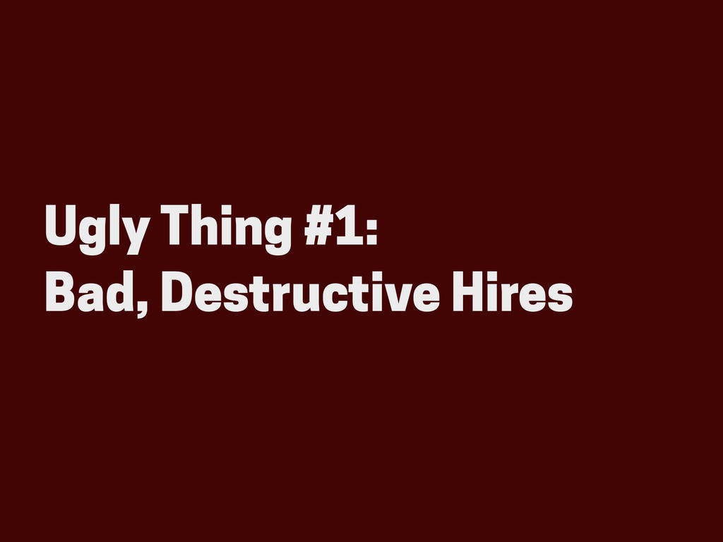 Ugly Thing #1: Bad, Destructive Hires