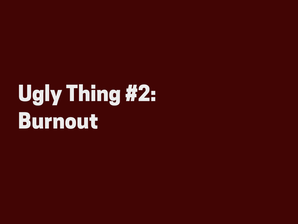 Ugly Thing #2: Burnout