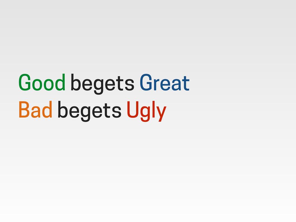 Good begets Great Bad begets Ugly