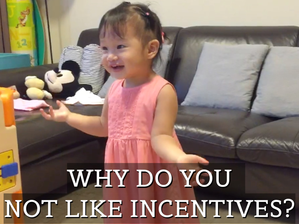 WHY DO YOU NOT LIKE INCENTIVES?