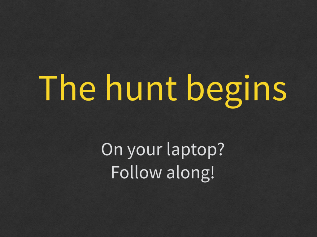 The hunt begins On your laptop? Follow along!