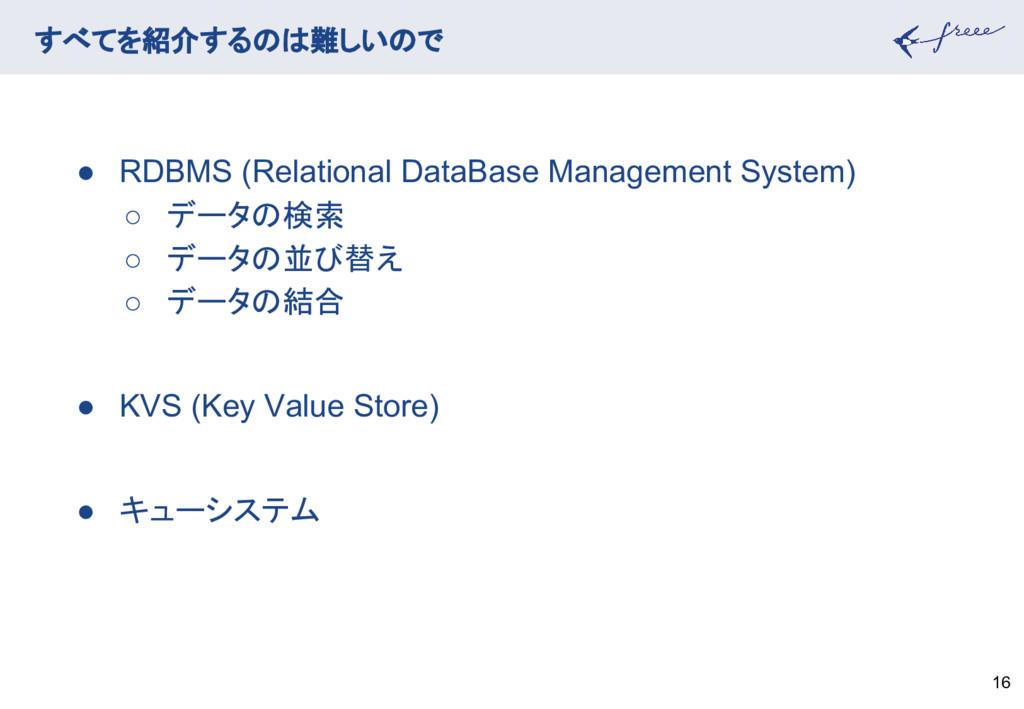 16 すべてを紹介するのは難しいので ● RDBMS (Relational DataBase...