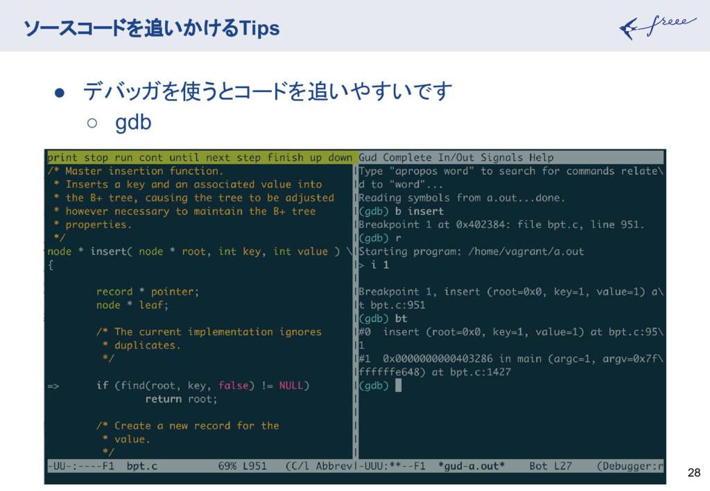 ソースコードを追いかけるTips 28 ● デバッガを使うとコードを追いやすいです ○ gdb