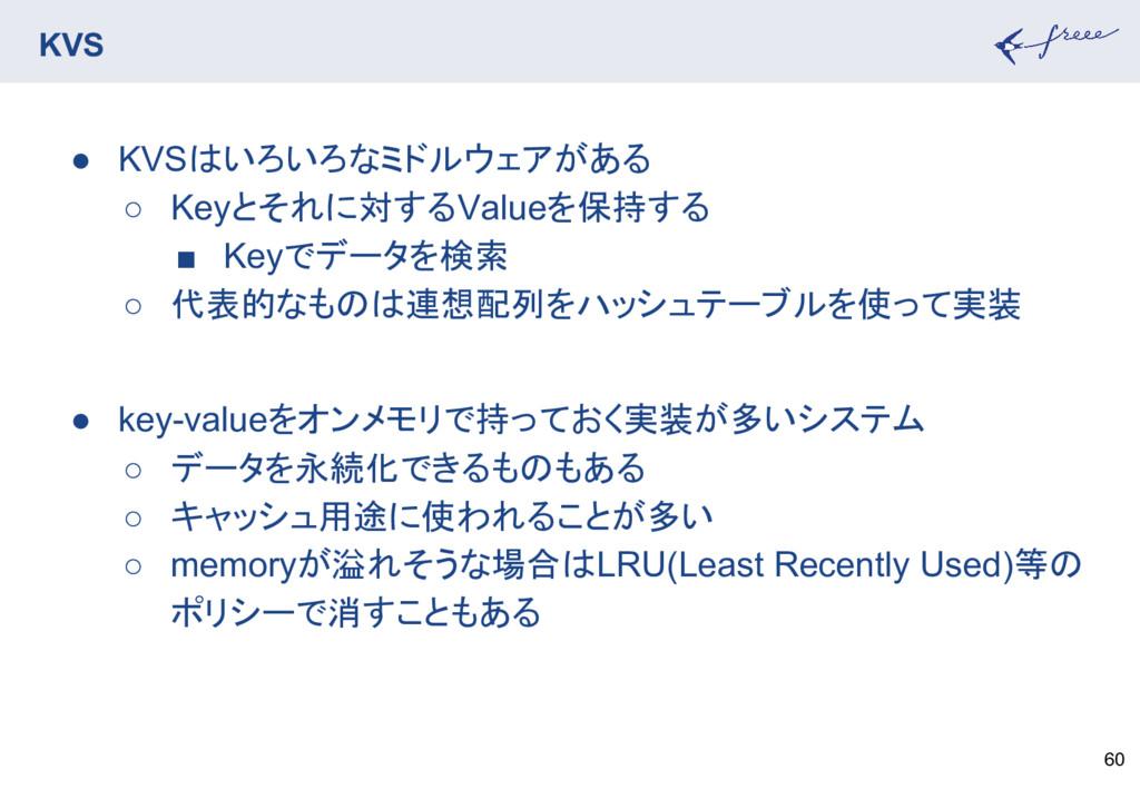 KVS 60 ● KVSはいろいろなミドルウェアがある ○ Keyとそれに対するValueを保...