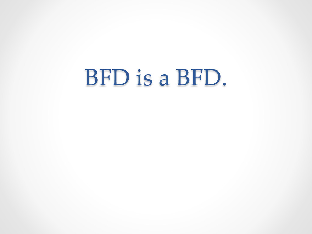 BFD is a BFD.