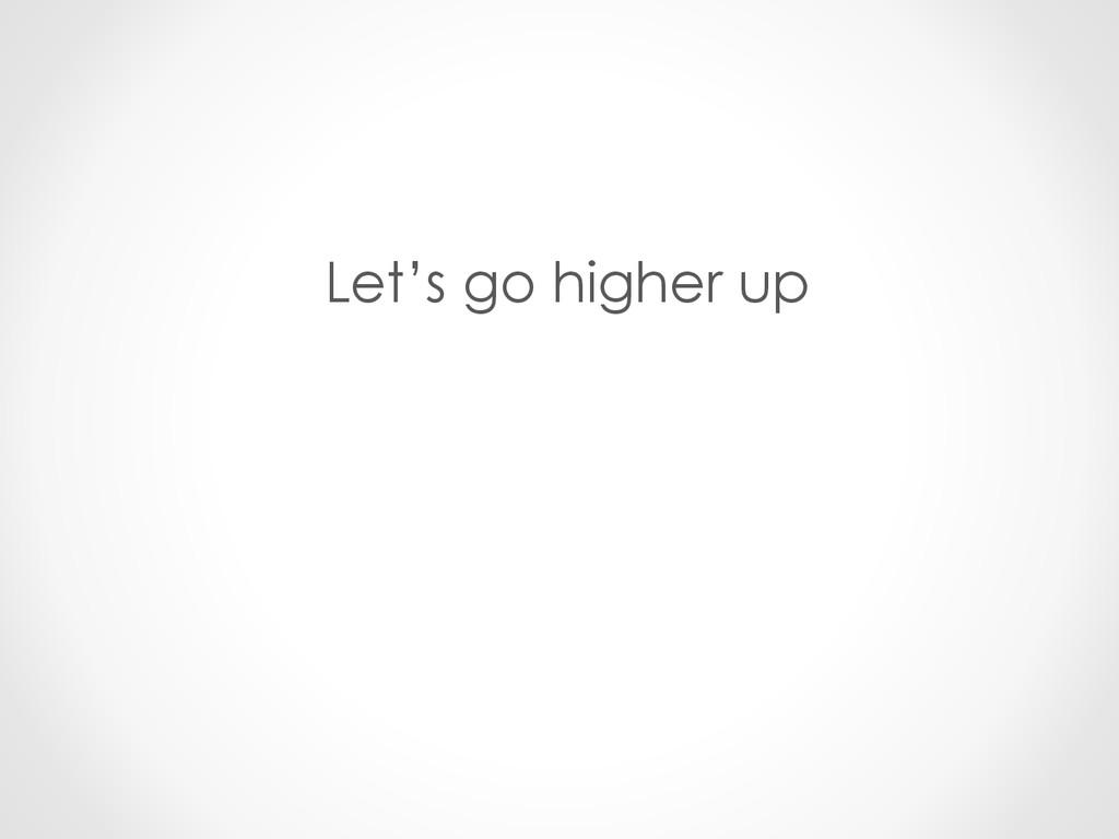 Let's go higher up