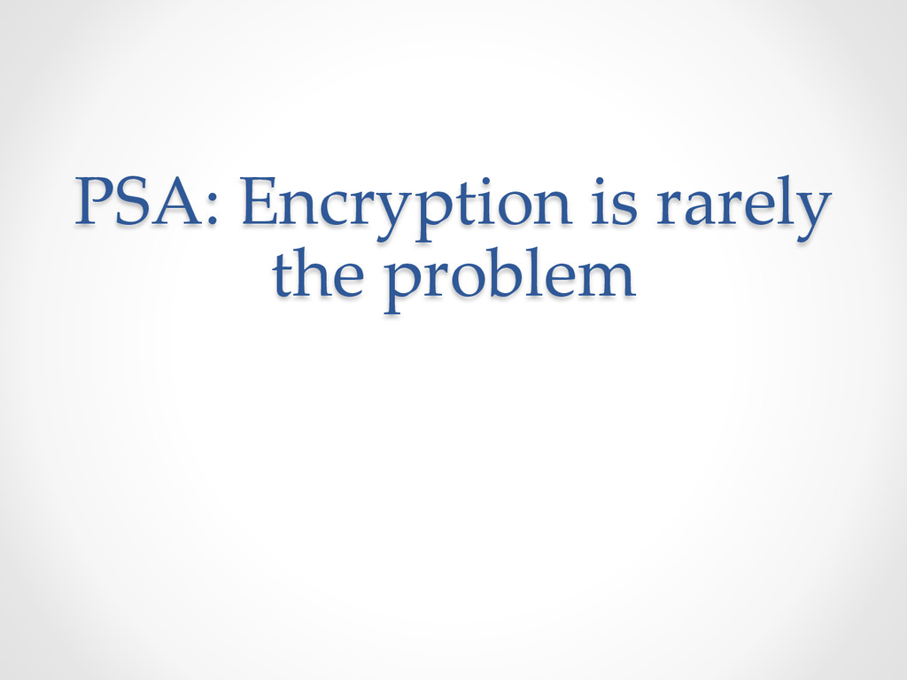 PSA: Encryption is rarely  the problem