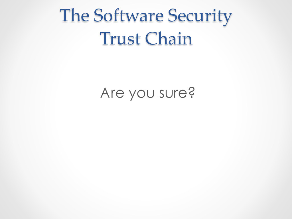 The Software Security  Trust Chain Are yo...