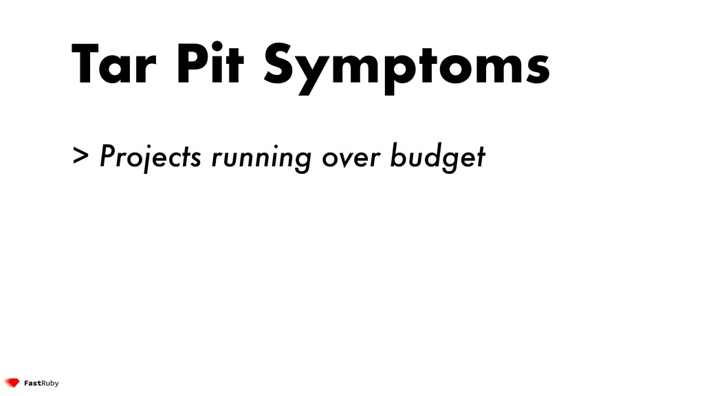 Tar Pit Symptoms > Projects running over budget