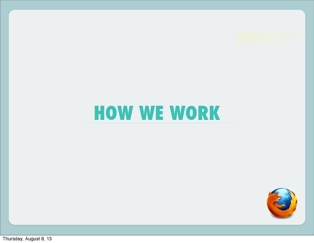 HOW WE WORK Thursday, August 8, 13