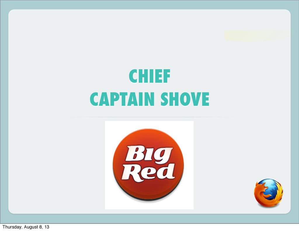 CHIEF CAPTAIN SHOVE Thursday, August 8, 13