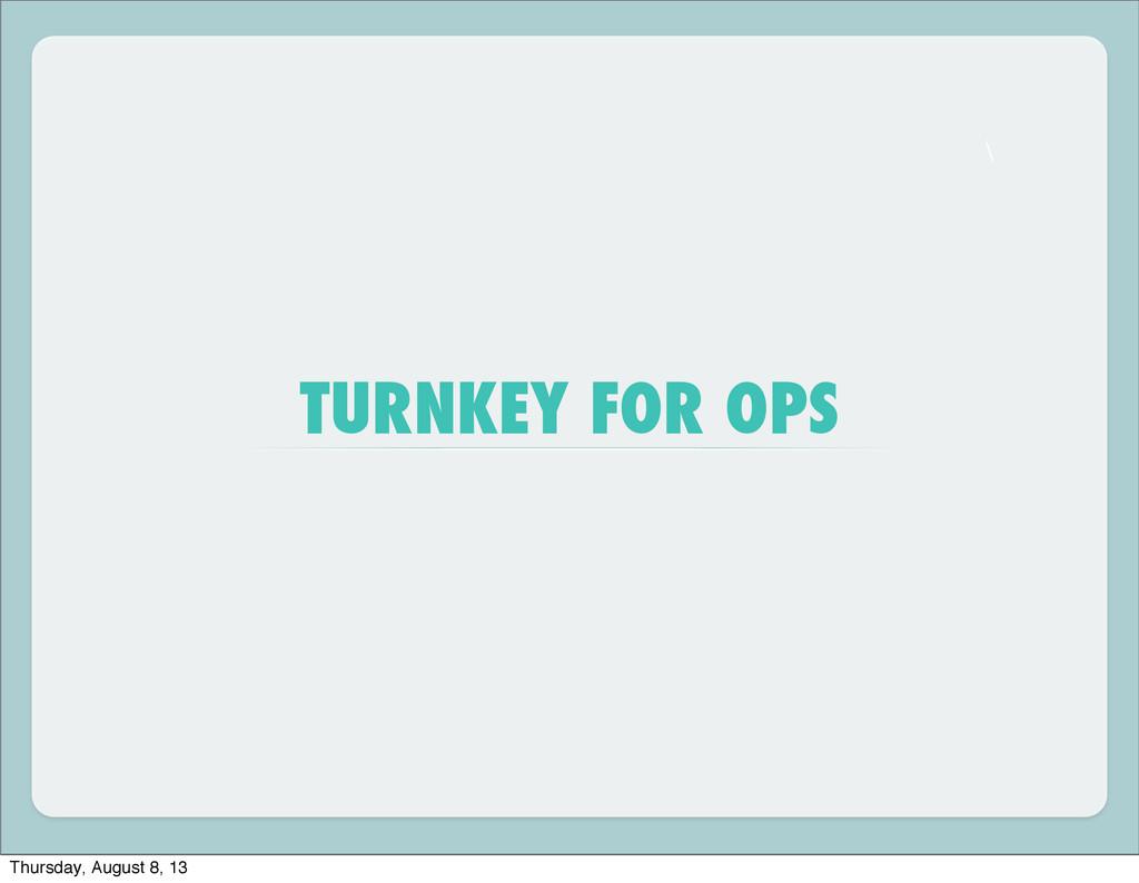 \ TURNKEY FOR OPS Thursday, August 8, 13