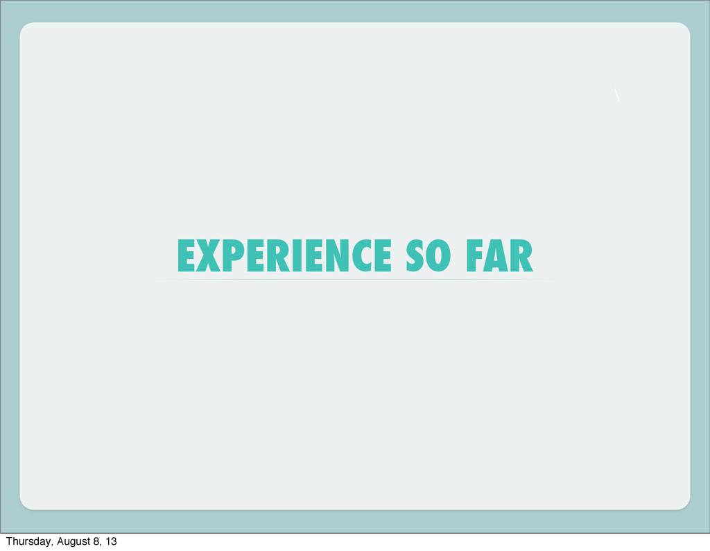 \ EXPERIENCE SO FAR Thursday, August 8, 13