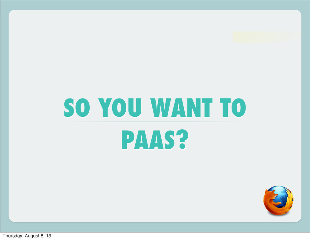 SO YOU WANT TO PAAS? Thursday, August 8, 13