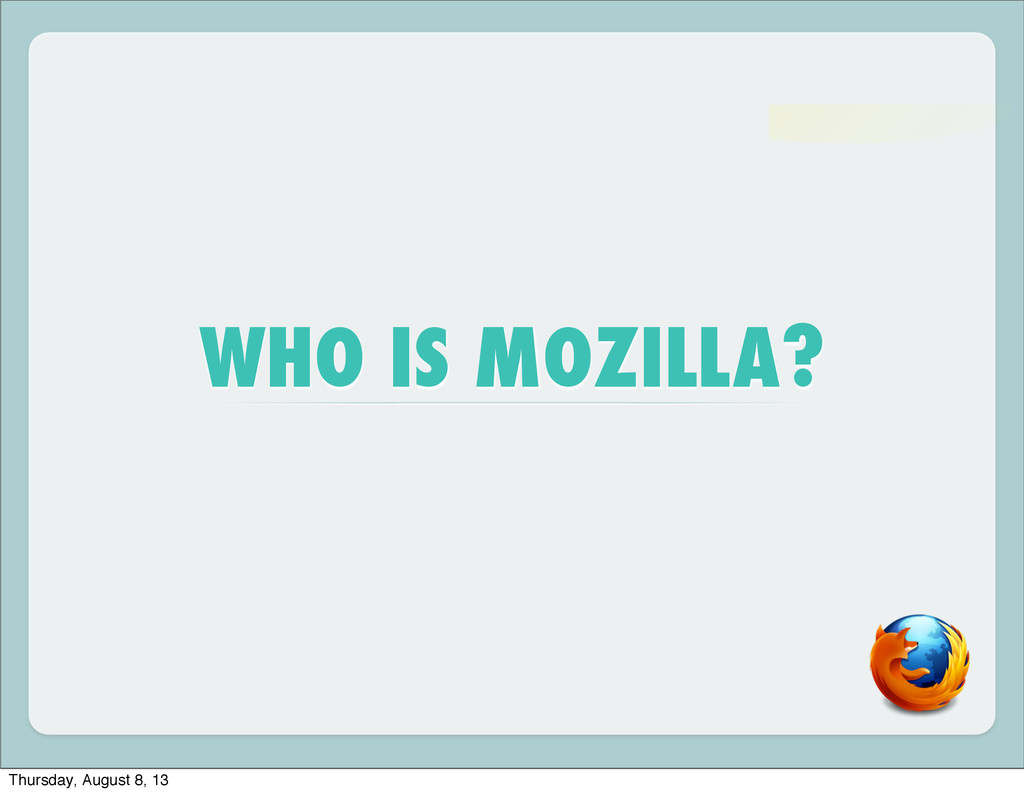 WHO IS MOZILLA? Thursday, August 8, 13