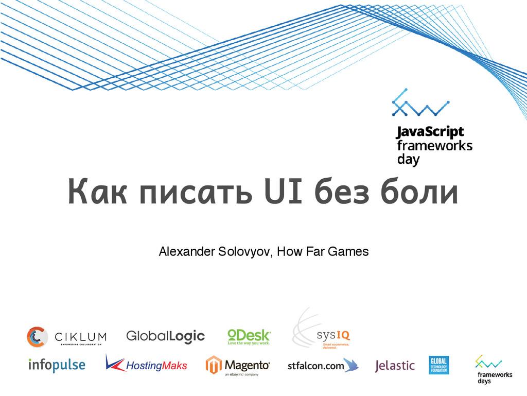 Alexander Solovyov, How Far Games Как писать UI...