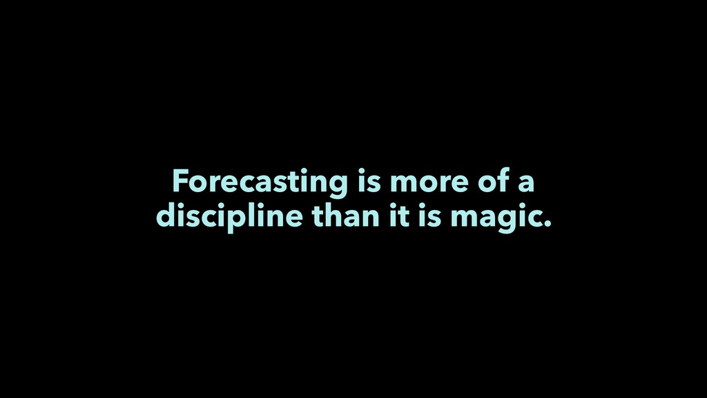 Forecasting is more of a discipline than it is ...
