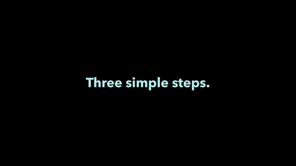 Three simple steps.