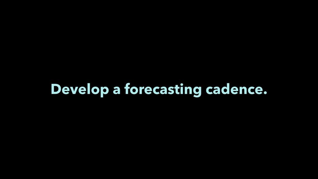 Develop a forecasting cadence.