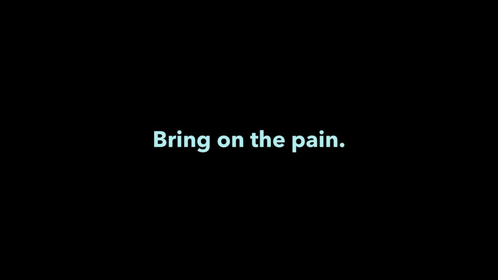 Bring on the pain.