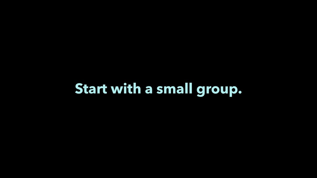 Start with a small group.