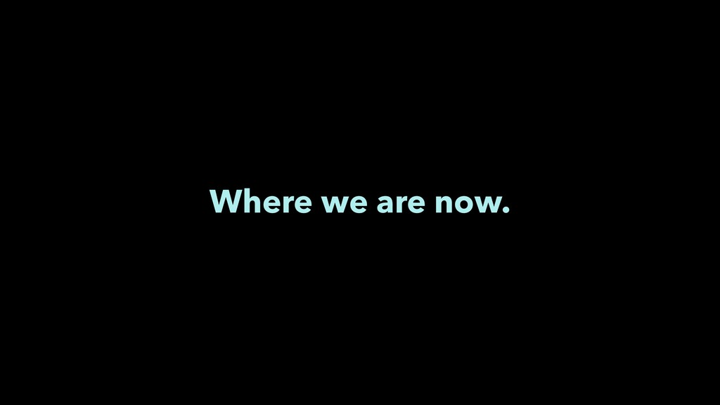 Where we are now.