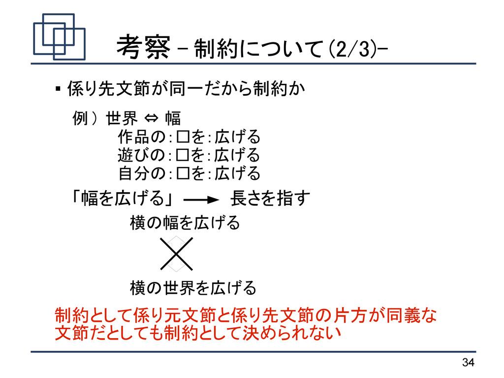 34 考察 - 制約について (2/3)- 例 ) 世界 ⇔ 幅 作品の:□を:広げる 遊びの...