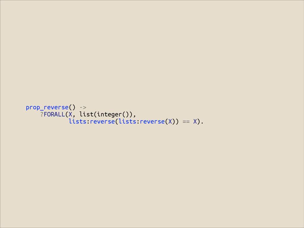 prop_reverse() -> ?FORALL(X, list(integer()), l...