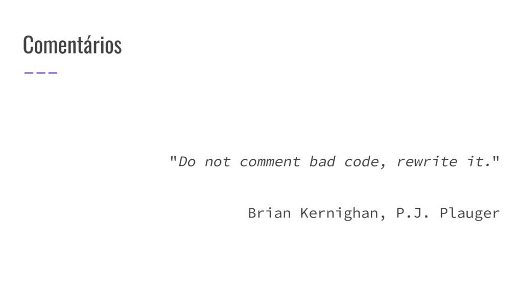"""Comentários """"Do not comment bad code, rewrite i..."""