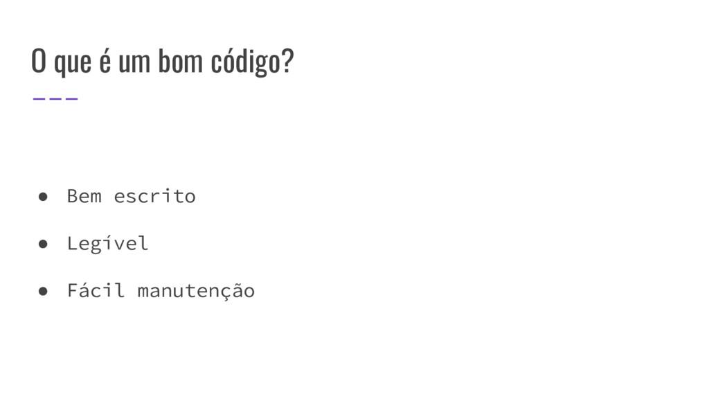 O que é um bom código? ● Bem escrito ● Legível ...