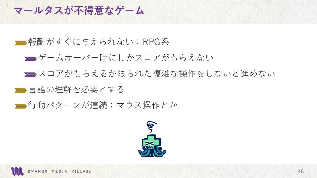 マールタスが不得意なゲーム   報酬がすぐに与えられない:RPG系 ゲームオーバー時に...