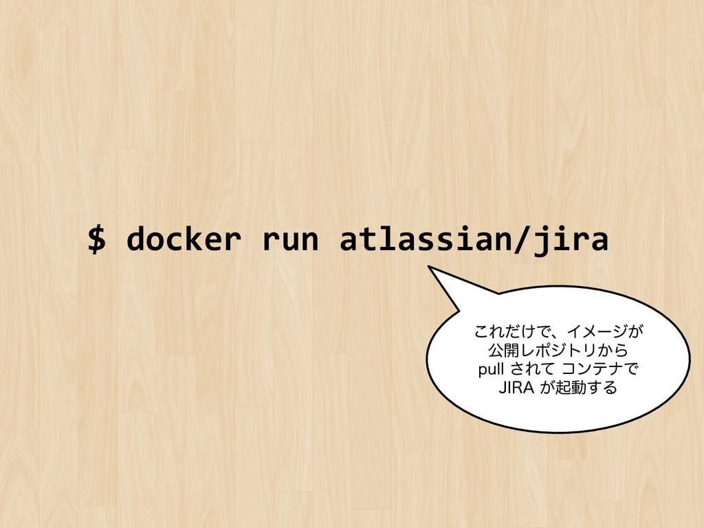 $ docker run atlassian/jira  ͜Ε͚ͩͰɺ...