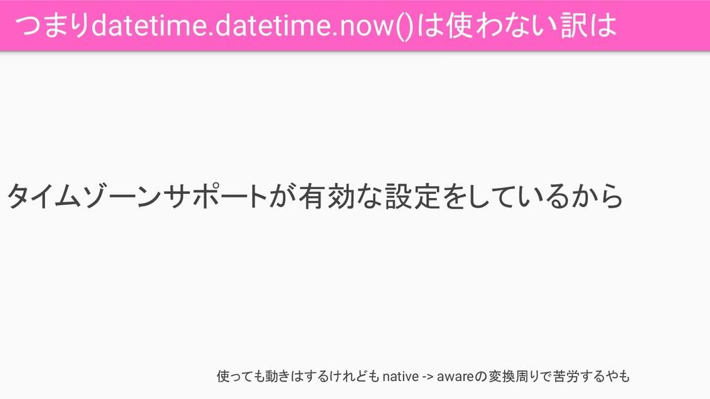 つまりdatetime.datetime.now()は使わない訳は タイムゾーンサポートが有効...