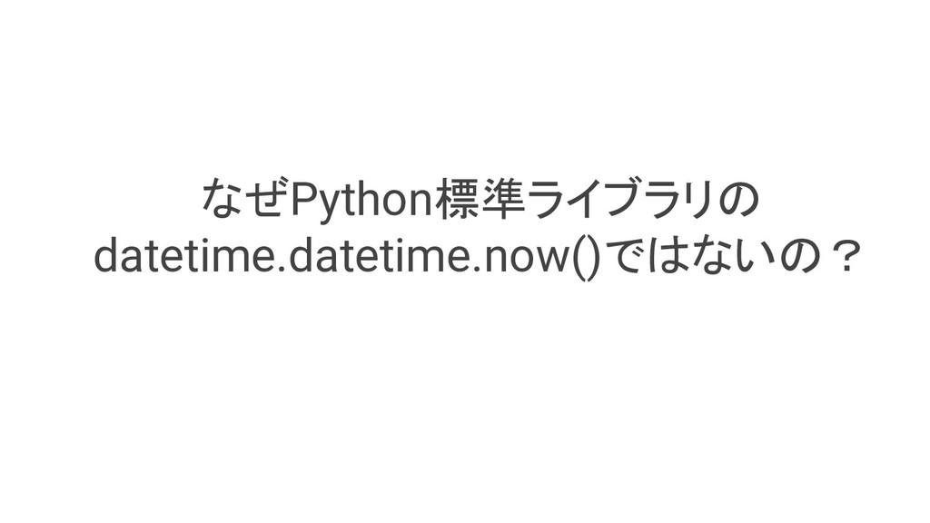 なぜPython標準ライブラリの datetime.datetime.now()ではないの?