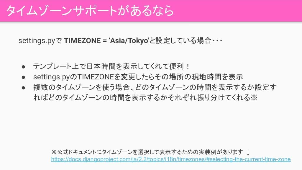 タイムゾーンサポートがあるなら settings.pyで TIMEZONE = 'Asia/T...