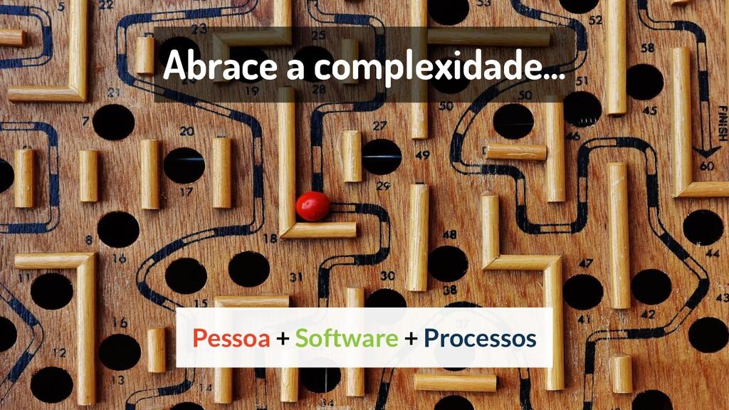 Abrace a complexidade... Pessoa + Software + Pr...