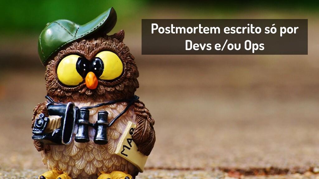 Postmortem escrito só por Devs e/ou Ops