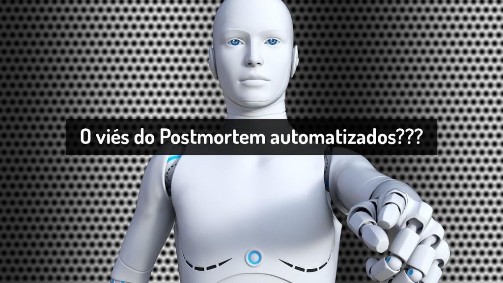 O viés do Postmortem automatizados???