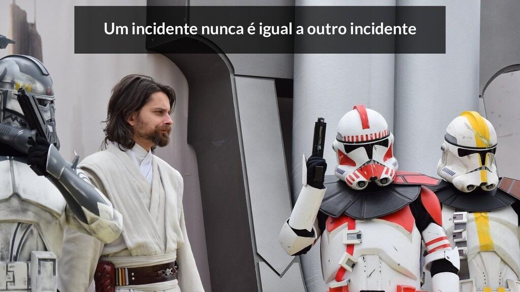 Um incidente nunca é igual a outro incidente