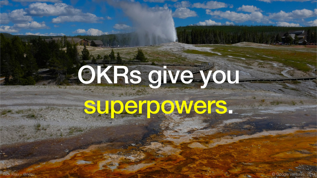 © Google Ventures, 2014 OKRs give you superpowe...