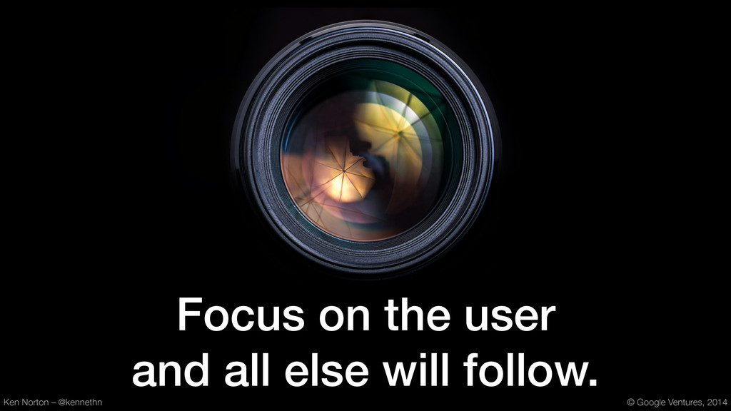 Focus on the user and all else will follow. Ken...