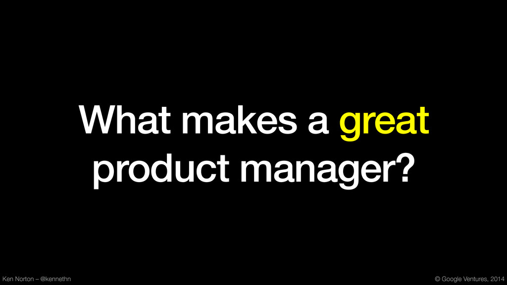 What makes a great product manager? Ken Norton ...