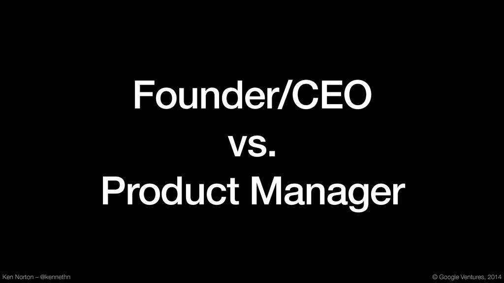 Founder/CEO vs. Product Manager Ken Norton – @k...