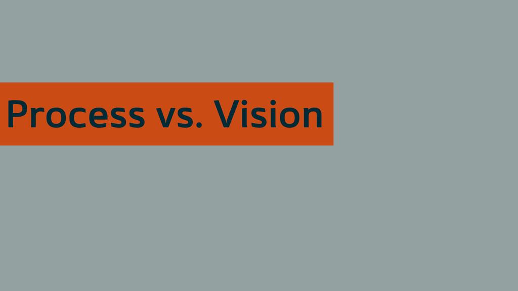 Process vs. Vision