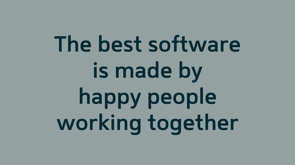 The best software is made by happy people worki...