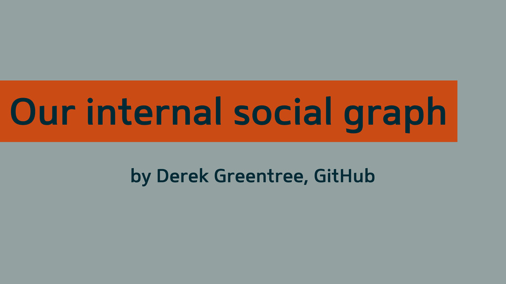 Our internal social graph by Derek Greentree, G...