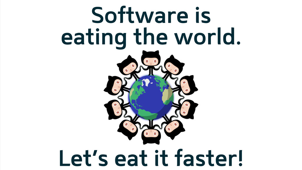 Software is eating the world. Let's eat it fast...