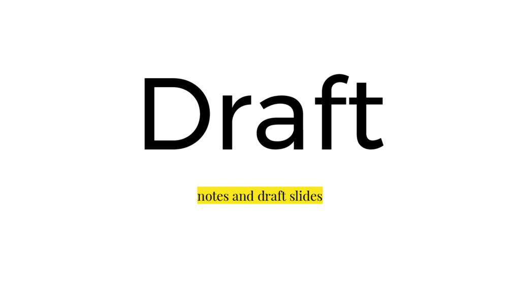 Draft notes and draft slides