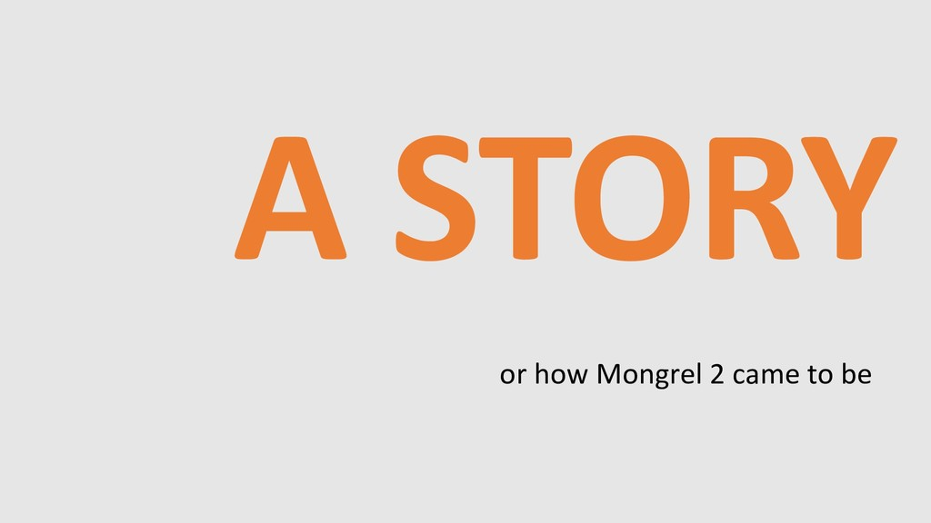 A STORY or how Mongrel 2 came to be